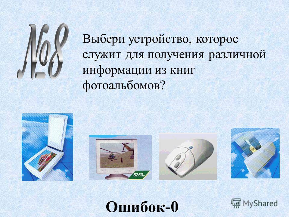 Выбери устройство, которое служит для получения различной информации из книг фотоальбомов? Ошибок-0