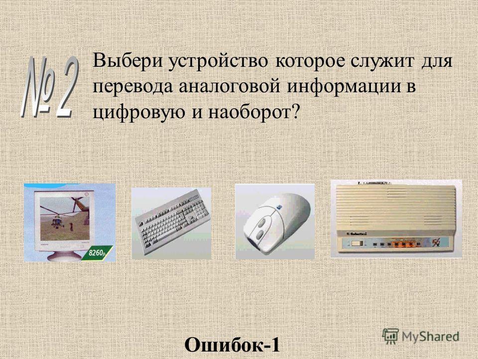 Выбери устройство которое служит для перевода аналоговой информации в цифровую и наоборот? Ошибок-1