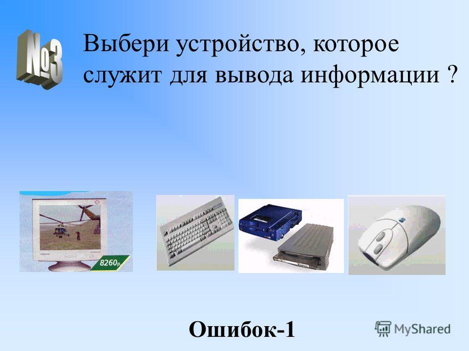 Выбери устройство, которое служит для вывода информации ? Ошибок-1