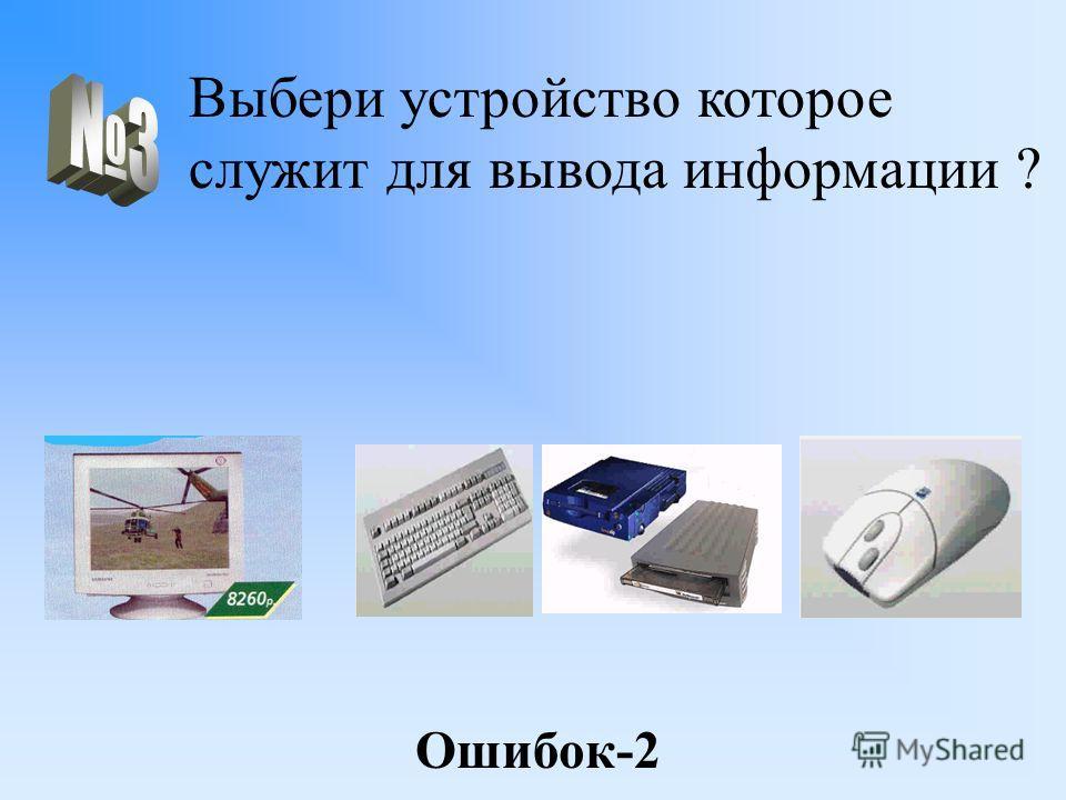Выбери устройство которое служит для вывода информации ? Ошибок-2