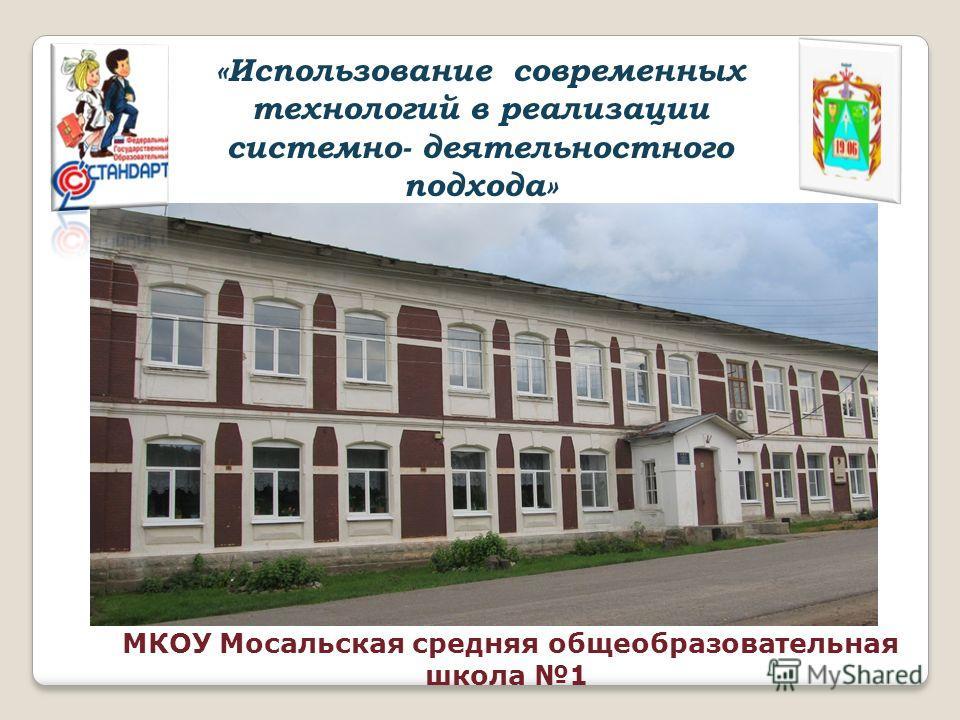 МКОУ Мосальская средняя общеобразовательная школа 1 «Использование современных технологий в реализации системно- деятельностного подхода»