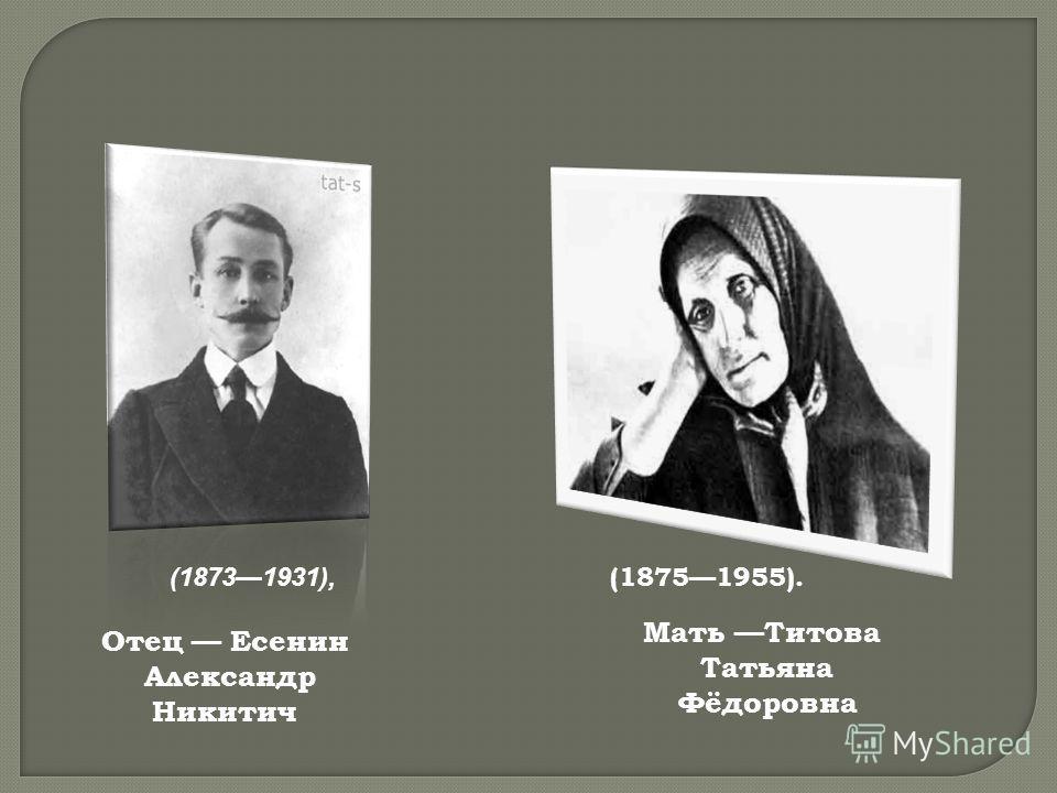 Отец Есенин Александр Никитич (18731931), Мать Титова Татьяна Фёдоровна (18751955).