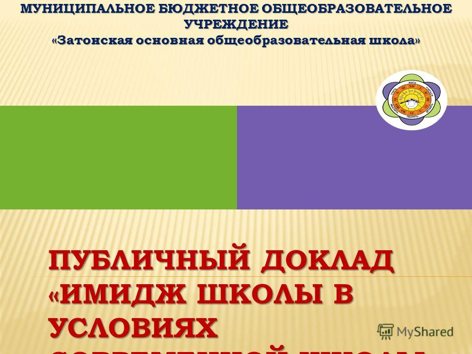 ПУБЛИЧНЫЙ ДОКЛАД «ИМИДЖ ШКОЛЫ В УСЛОВИЯХ СОВРЕМЕННОЙ ШКОЛЫ» ЗА 2012 – 2013 УЧЕБНЫЙ ГОД МУНИЦИПАЛЬНОЕ БЮДЖЕТНОЕ ОБЩЕОБРАЗОВАТЕЛЬНОЕ УЧРЕЖДЕНИЕ «Затонская основная общеобразовательная школа»