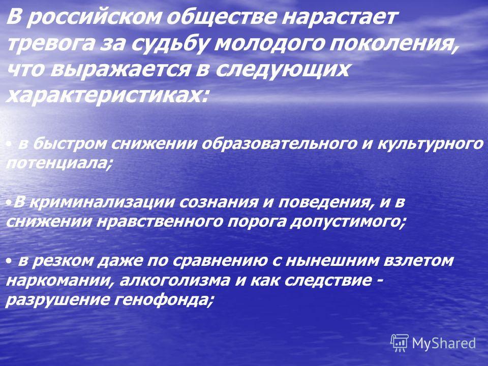 В российском обществе нарастает тревога за судьбу молодого поколения, что выражается в следующих характеристиках: в быстром снижении образовательного и культурного потенциала; В криминализации сознания и поведения, и в снижении нравственного порога д