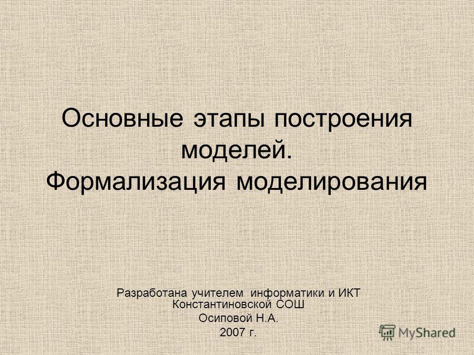 Основные этапы построения моделей. Формализация моделирования Разработана учителем информатики и ИКТ Константиновской СОШ Осиповой Н.А. 2007 г.