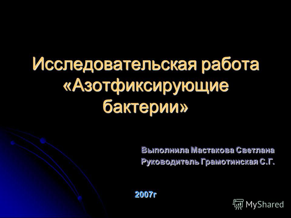 Исследовательская работа «Азотфиксирующие бактерии» Выполнила Мастакова Светлана Руководитель Грамотинская С.Г. 2007г 2007г