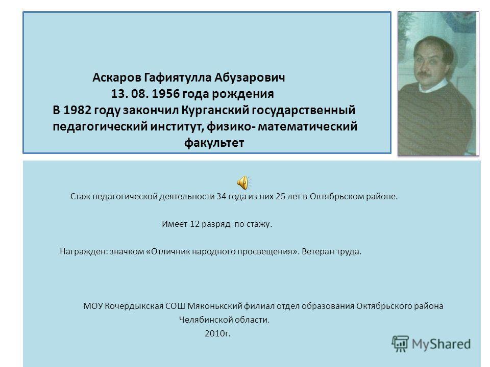 Аскаров Гафиятулла Абузарович 13. 08. 1956 года рождения В 1982 году закончил Курганский государственный педагогический институт, физико- математический факультет Стаж педагогической деятельности 34 года из них 25 лет в Октябрьском районе. Имеет 12 р