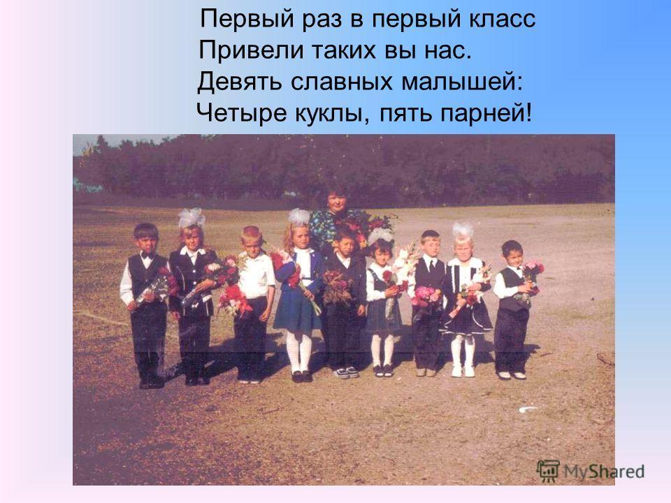 Первый раз в первый класс Привели таких вы нас. Девять славных малышей: Четыре куклы, пять парней!