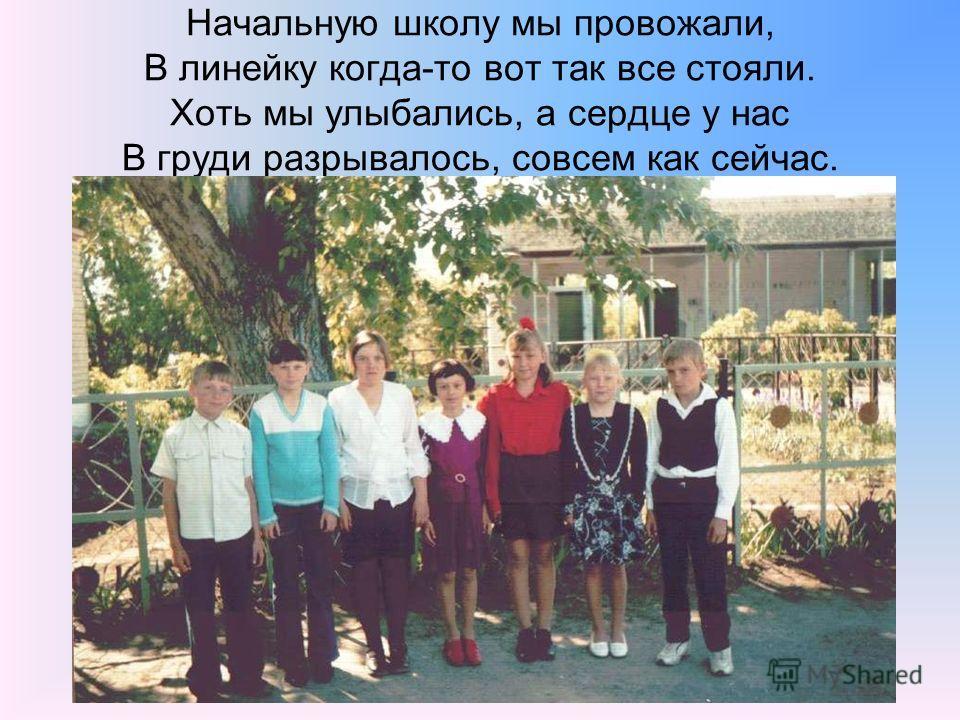 Начальную школу мы провожали, В линейку когда-то вот так все стояли. Хоть мы улыбались, а сердце у нас В груди разрывалось, совсем как сейчас.