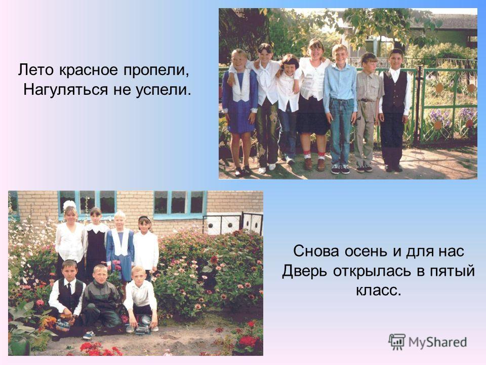 Снова осень и для нас Дверь открылась в пятый класс. Лето красное пропели, Нагуляться не успели.