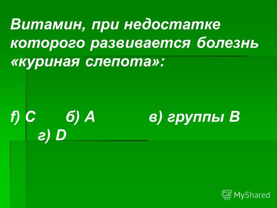 Витамин, при недостатке которого развивается болезнь «куриная слепота»: f) Сб) Ав) группы В г) D