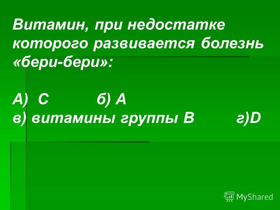 Витамин, при недостатке которого развивается болезнь «бери-бери»: А) Сб) А в) витамины группы Вг)D