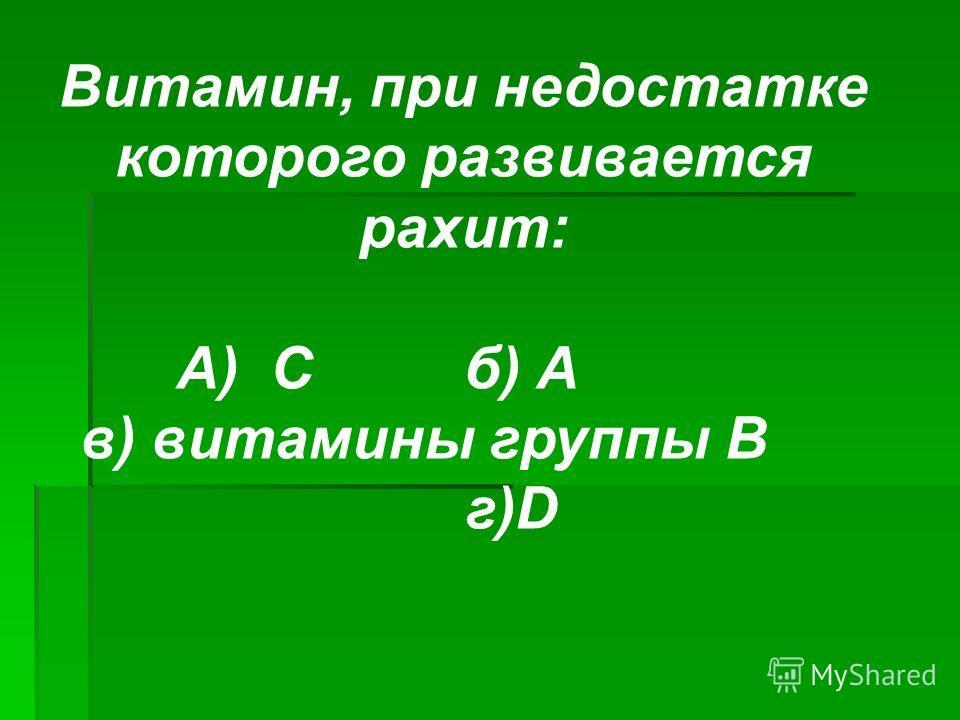 Витамин, при недостатке которого развивается рахит: А) Сб) А в) витамины группы В г)D