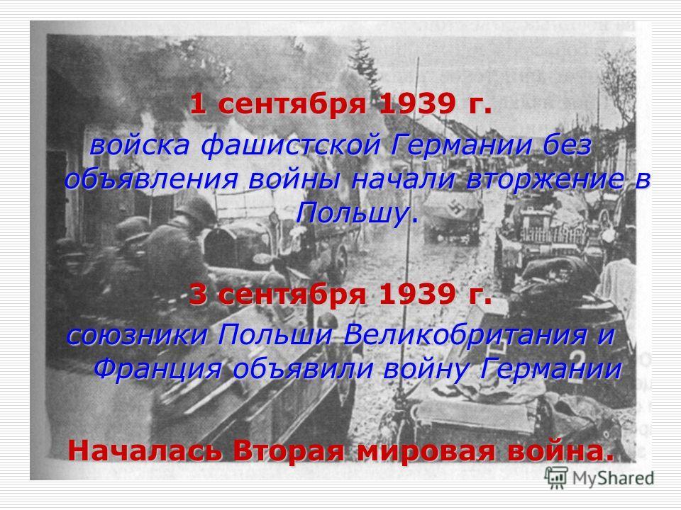 1 сентября 1939 г. войска фашистской Германии без объявления войны начали вторжение в Польшу. 3 сентября 1939 г. союзники Польши Великобритания и Франция объявили войну Германии Началась Вторая мировая война.