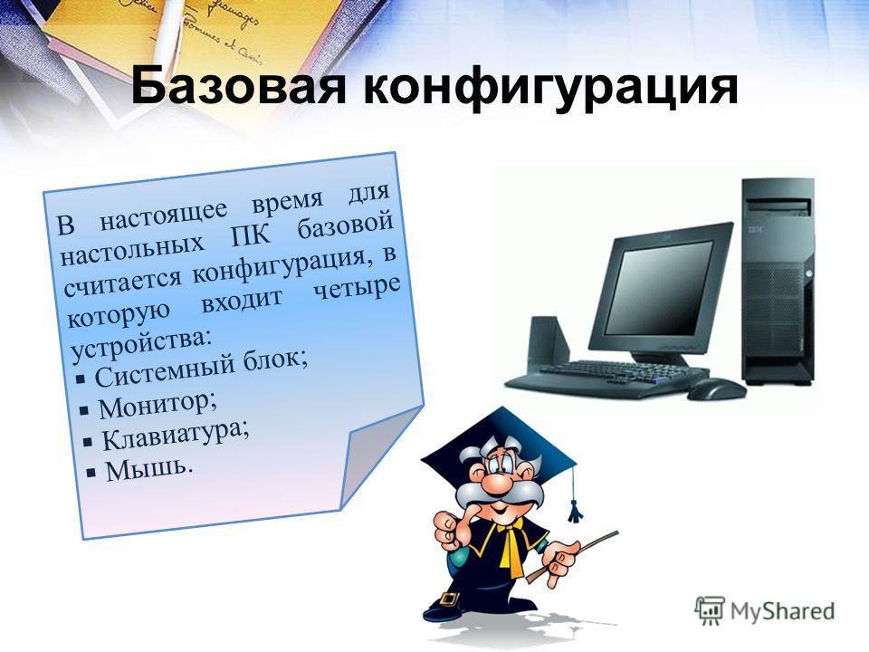 Базовая конфигурация В настоящее время для настольных ПК базовой считается конфигурация, в которую входит четыре устройства: Системный блок; Монитор; Клавиатура; Мышь.