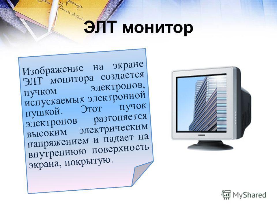 ЭЛТ монитор Изображение на экране ЭЛТ монитора создается пучком электронов, испускаемых электронной пушкой. Этот пучок электронов разгоняется высоким электрическим напряжением и падает на внутреннюю поверхность экрана, покрытую.