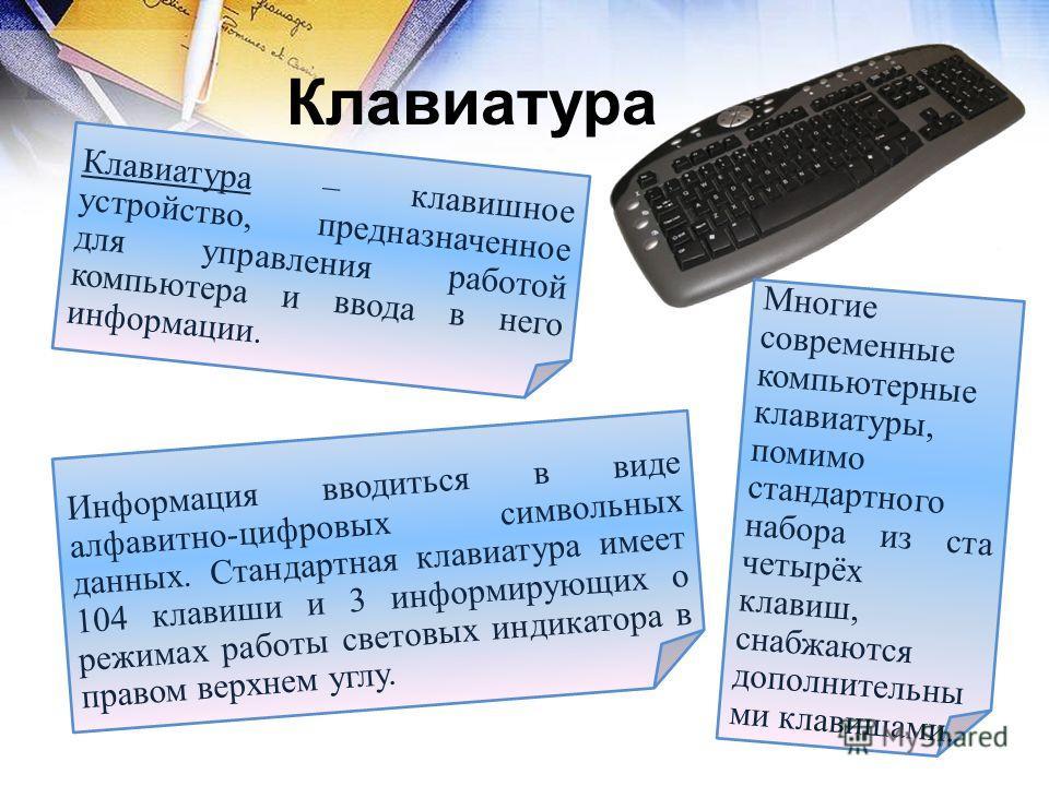 Клавиатура Информация вводиться в виде алфавитно-цифровых символьных данных. Стандартная клавиатура имеет 104 клавиши и 3 информирующих о режимах работы световых индикатора в правом верхнем углу. Клавиатура – клавишное устройство, предназначенное для