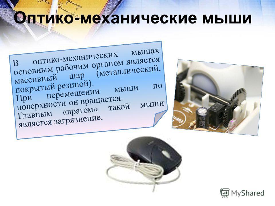 Оптико-механические мыши В оптико-механических мышах основным рабочим органом является массивный шар (металлический, покрытый резиной). При перемещении мыши по поверхности он вращается. Главным «врагом» такой мыши является загрязнение.