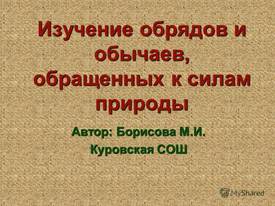 Изучение обрядов и обычаев, обращенных к силам природы Автор: Борисова М.И. Куровская СОШ
