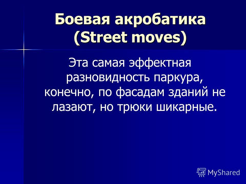 Боевая акробатика (Street moves) Эта самая эффектная разновидность паркура, конечно, по фасадам зданий не лазают, но трюки шикарные.