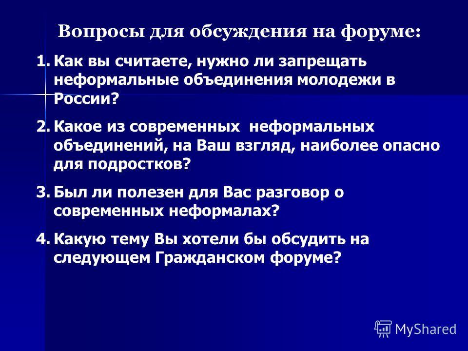 Вопросы для обсуждения на форуме: 1.Как вы считаете, нужно ли запрещать неформальные объединения молодежи в России? 2.Какое из современных неформальных объединений, на Ваш взгляд, наиболее опасно для подростков? 3.Был ли полезен для Вас разговор о со