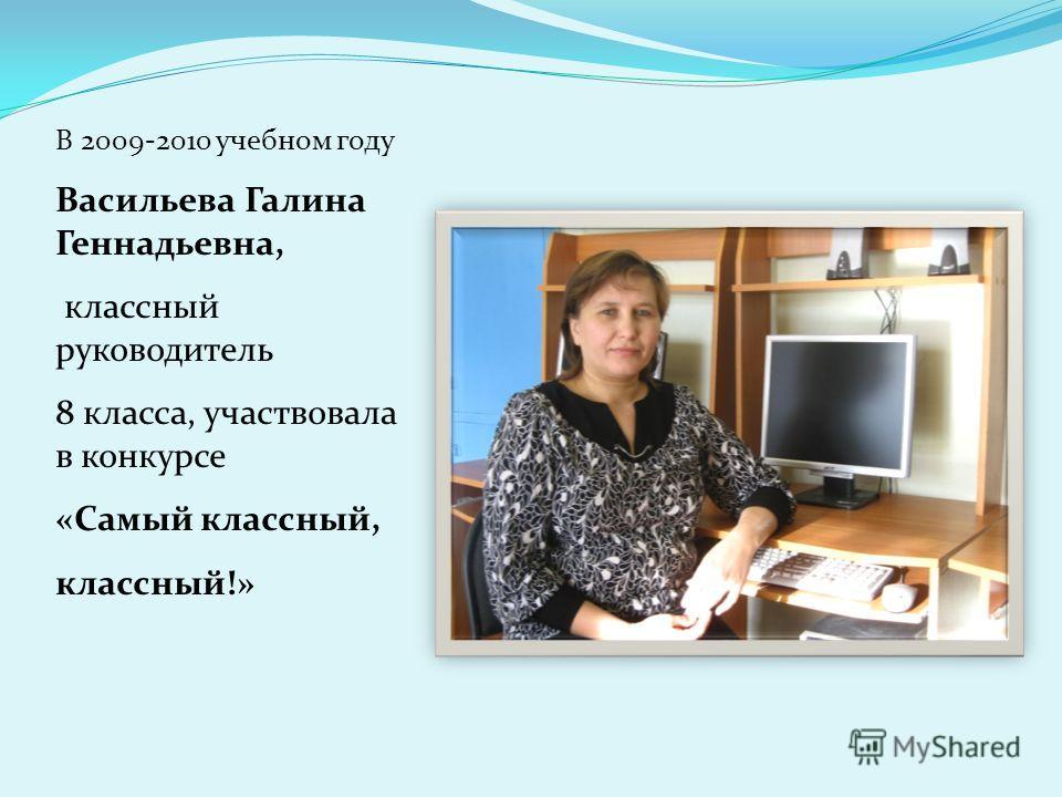 В 2009-2010 учебном году Васильева Галина Геннадьевна, классный руководитель 8 класса, участвовала в конкурсе «Самый классный, классный!»