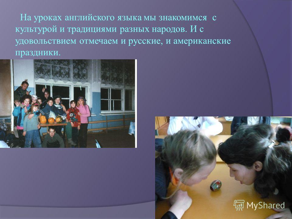 На уроках английского языка мы знакомимся с культурой и традициями разных народов. И с удовольствием отмечаем и русские, и американские праздники.