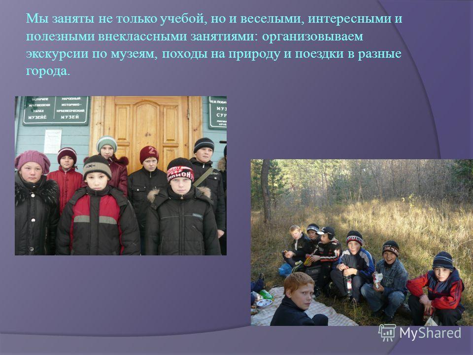 Мы заняты не только учебой, но и веселыми, интересными и полезными внеклассными занятиями: организовываем экскурсии по музеям, походы на природу и поездки в разные города.