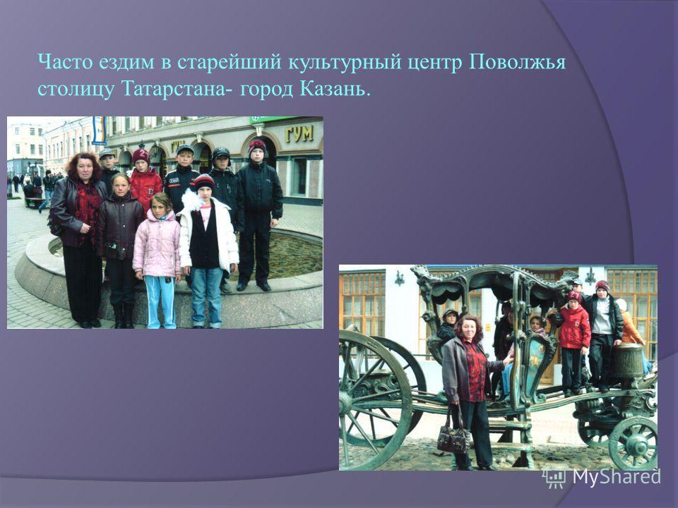 Часто ездим в старейший культурный центр Поволжья столицу Татарстана- город Казань.
