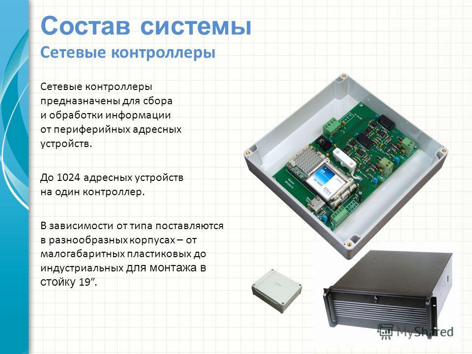 Состав системы Сетевые контроллеры Сетевые контроллеры предназначены для сбора и обработки информации от периферийных адресных устройств. До 1024 адресных устройств на один контроллер. В зависимости от типа поставляются в разнообразных корпусах – от