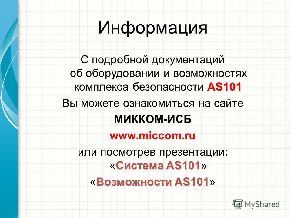 Информация AS101 С подробной документаций об оборудовании и возможностях комплекса безопасности AS101 Вы можете ознакомиться на сайте МИККОМ-ИСБ www.miccom.ru Cистема AS101 или посмотрев презентации: «Cистема AS101» Возможности AS101 «Возможности AS1