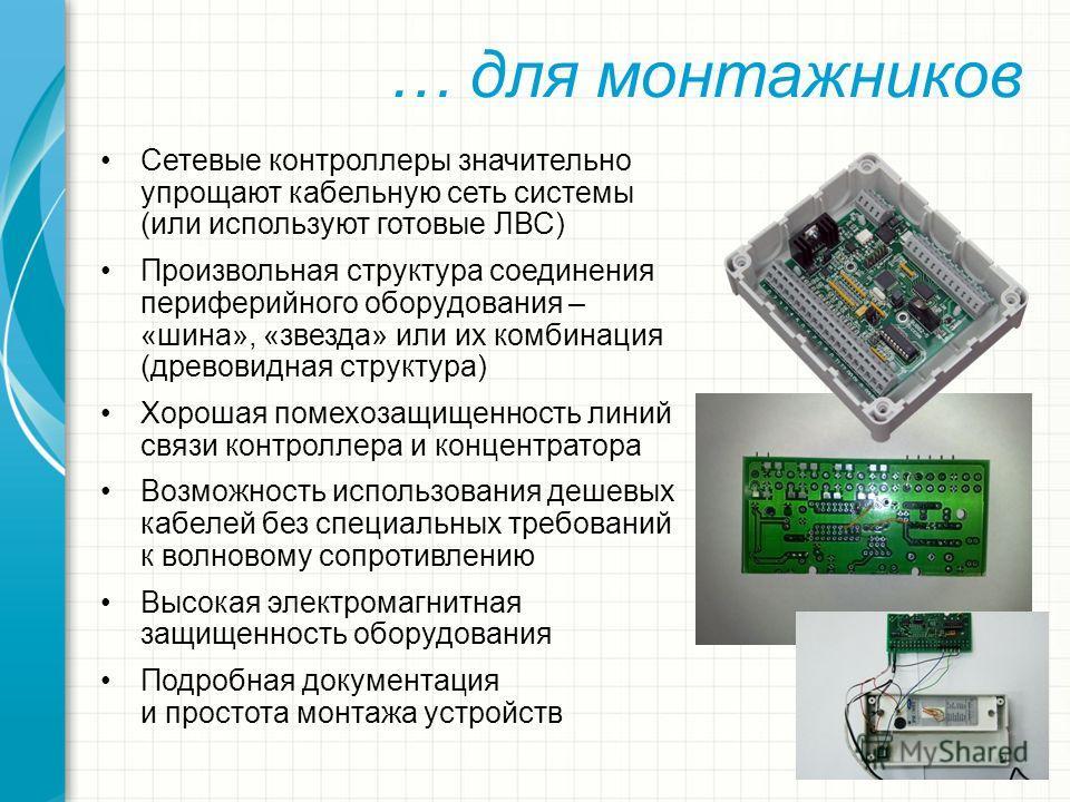 … для монтажников Сетевые контроллеры значительно упрощают кабельную сеть системы (или используют готовые ЛВС) Произвольная структура соединения периферийного оборудования – «шина», «звезда» или их комбинация (древовидная структура) Хорошая помехозащ