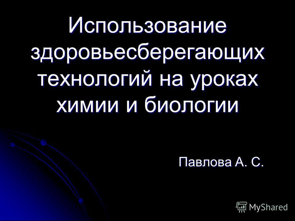 Использование здоровьесберегающих технологий на уроках химии и биологии Павлова А. С.