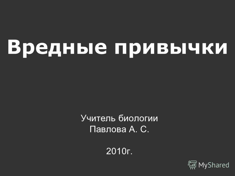 Вредные привычки Учитель биологии Павлова А. С. 2010г.