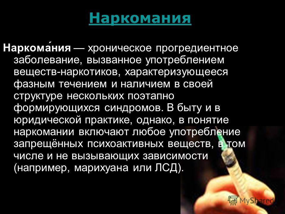Наркомания Наркома́ния хроническое прогредиентное заболевание, вызванное употреблением веществ-наркотиков, характеризующееся фазным течением и наличием в своей структуре нескольких поэтапно формирующихся синдромов. В быту и в юридической практике, од