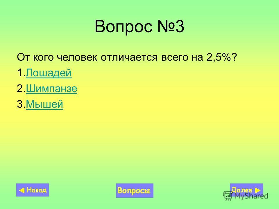 Вопрос 3 От кого человек отличается всего на 2,5%? 1.ЛошадейЛошадей 2.ШимпанзеШимпанзе 3.МышейМышей