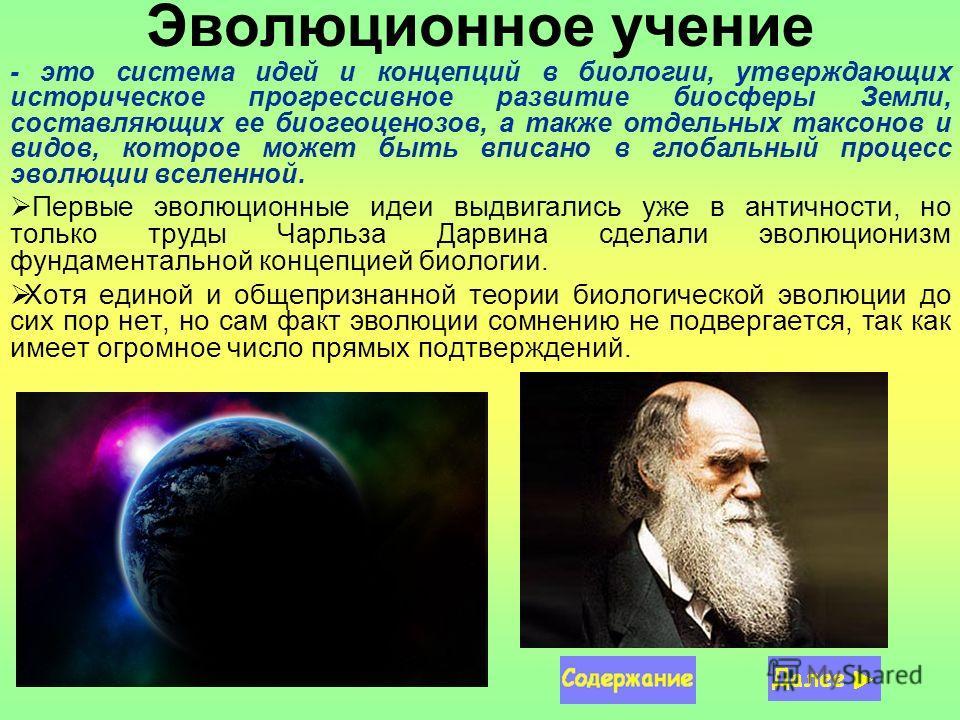 Эволюционное учение - это система идей и концепций в биологии, утверждающих историческое прогрессивное развитие биосферы Земли, составляющих ее биогеоценозов, а также отдельных таксонов и видов, которое может быть вписано в глобальный процесс эволюци
