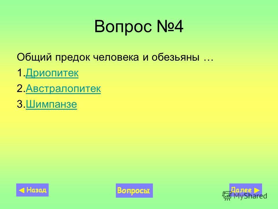 Вопрос 4 Общий предок человека и обезьяны … 1.ДриопитекДриопитек 2.АвстралопитекАвстралопитек 3.ШимпанзеШимпанзе