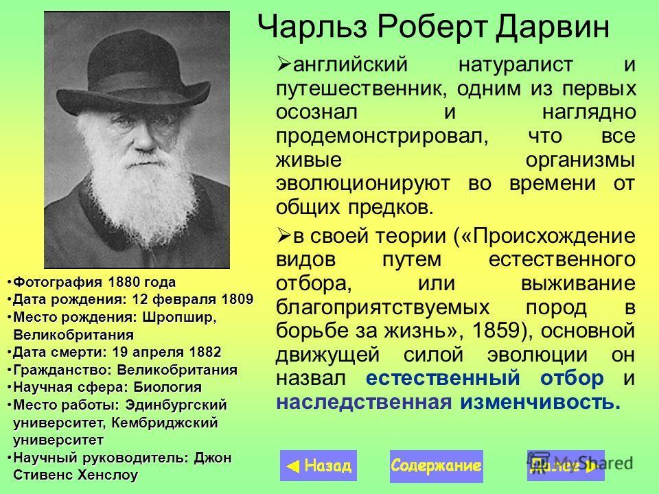 Чарльз Роберт Дарвин английский натуралист и путешественник, одним из первых осознал и наглядно продемонстрировал, что все живые организмы эволюционируют во времени от общих предков. в своей теории («Происхождение видов путем естественного отбора, ил