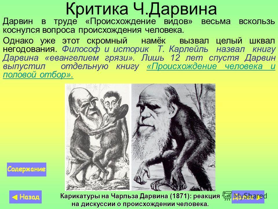Критика Ч.Дарвина Дарвин в труде «Происхождение видов» весьма вскользь коснулся вопроса происхождения человека. Однако уже этот скромный намёк вызвал целый шквал негодования. Философ и историк Т. Карлейль назвал книгу Дарвина «евангелием грязи». Лишь