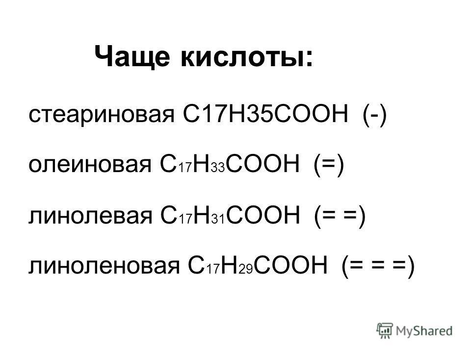 Чаще кислоты: стеариновая С17Н35СООН (-) олеиновая С 17 Н 33 СООН (=) линолевая С 17 Н 31 СООН (= =) линоленовая С 17 Н 29 СООН (= = =)