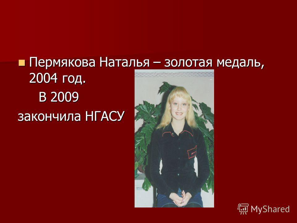 Пермякова Наталья – золотая медаль, 2004 год. Пермякова Наталья – золотая медаль, 2004 год. В 2009 В 2009 закончила НГАСУ