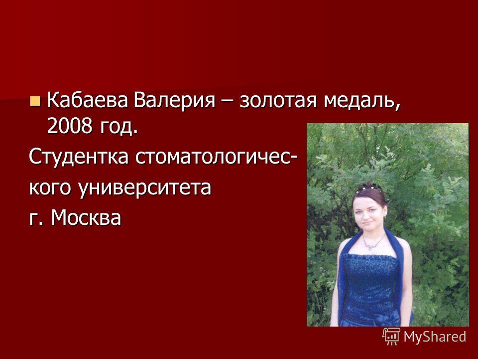 Кабаева Валерия – золотая медаль, 2008 год. Кабаева Валерия – золотая медаль, 2008 год. Студентка стоматологичес- кого университета г. Москва