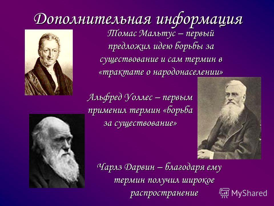 Дополнительная информация Томас Мальтус – первый предложил идею борьбы за существование и сам термин в «трактате о народонаселении» Альфред Уоллес – первым применил термин «борьба за существование» Чарлз Дарвин – благодаря ему термин получил широкое