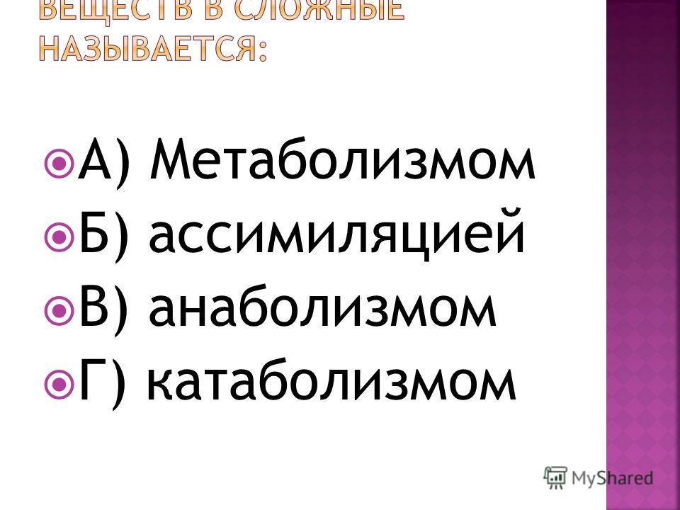 А) Метаболизмом Б) ассимиляцией В) анаболизмом Г) катаболизмом