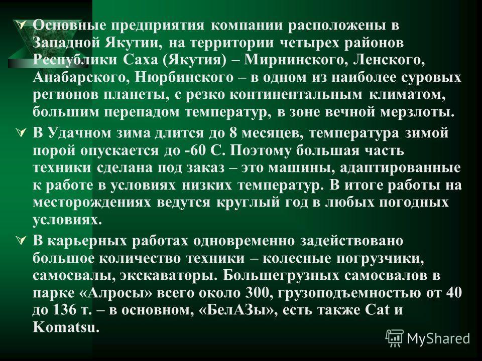Основные предприятия компании расположены в Западной Якутии, на территории четырех районов Республики Саха (Якутия) – Мирнинского, Ленского, Анабарского, Нюрбинского – в одном из наиболее суровых регионов планеты, с резко континентальным климатом, бо