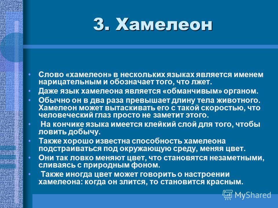 3. Хамелеон Слово «хамелеон» в нескольких языках является именем нарицательным и обозначает того, что лжет. Даже язык хамелеона является «обманчивым» органом. Обычно он в два раза превышает длину тела животного. Хамелеон может вытаскивать его с такой