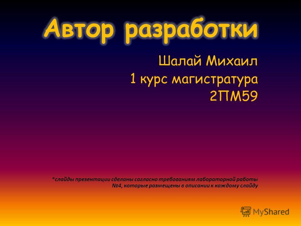 Шалай Михаил 1 курс магистратура 2ПМ59 *слайды презентации сделаны согласно требованиям лабораторной работы 4, которые размещены в описании к каждому слайду