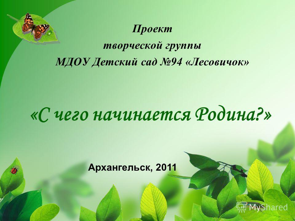 «С чего начинается Родина?» Проект творческой группы МДОУ Детский сад 94 «Лесовичок» Архангельск, 2011