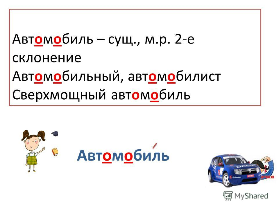 ,,, М Е И Автомобиль Автомобиль – сущ., м.р. 2-е склонение Автомобильный, автомобилист Сверхмощный автомобиль